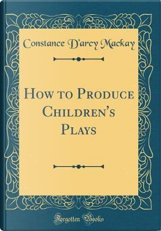 How to Produce Children's Plays (Classic Reprint) by Constance D'Arcy MacKay
