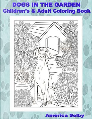 Dogs in the Garden Children's and Adult Coloring Book by America Selby