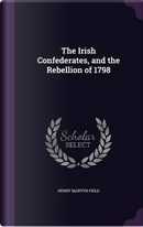 The Irish Confederates, and the Rebellion of 1798 by Henry Martyn Field