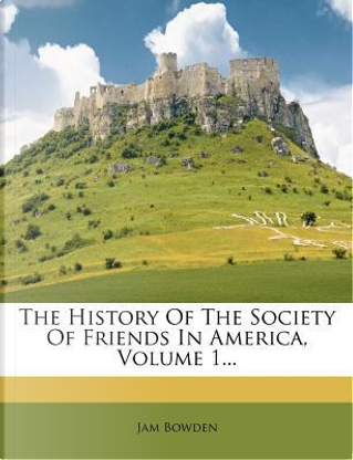 The History of the Society of Friends in America, Volume 1 by James Bowden