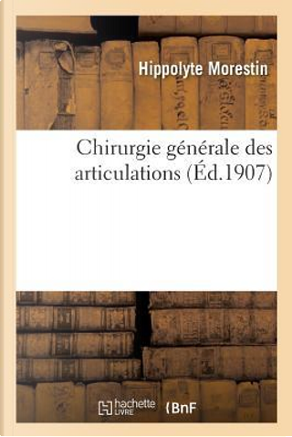 Chirurgie Generale des Articulations by Morestin Hippolyte