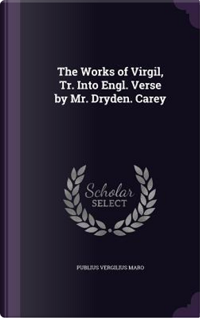 The Works of Virgil, Tr. Into Engl. Verse by Mr. Dryden. Carey by Publius Vergilius Maro