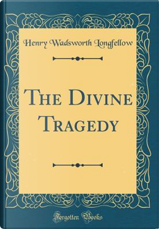 The Divine Tragedy (Classic Reprint) by Henry Wadsworth Longfellow