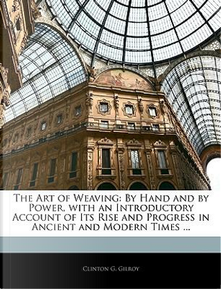 The Art of Weaving by Clinton G. Gilroy
