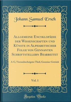 Allgemeine Encyklopädie der Wissenschaften und Künste in Alphabetischer Folge von Gennanten Schriftstellern Bearbeitet, Vol. 1 by Johann Samuel Ersch