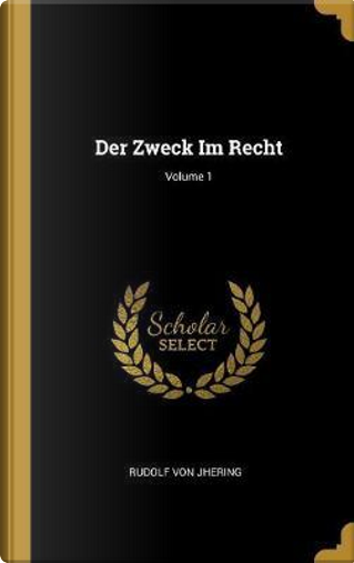Der Zweck Im Recht; Volume 1 by Rudolf Von Jhering