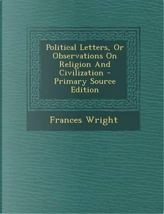 Political Letters, or Observations on Religion and Civilization by Frances Wright