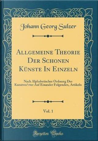 Allgemeine Theorie Der Schönen Künste In Einzeln, Vol. 1 by Johann Georg Sulzer