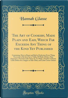 The Art of Cookery, Made Plain and Easy, Which Far Exceeds Any Thing of the Kind Yet Published by Hannah Glasse