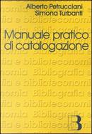 Manuale pratico di catalogazione by Alberto Petrucciani, Simona Turbanti