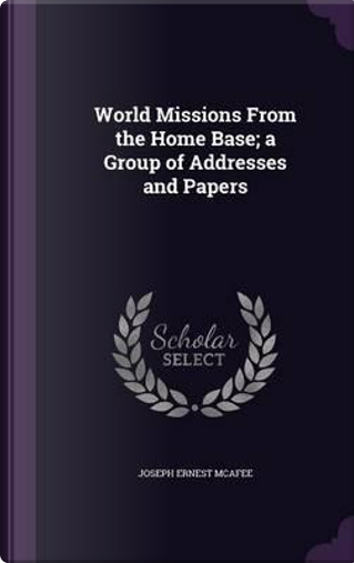 World Missions from the Home Base; A Group of Addresses and Papers by Joseph Ernest McAfee