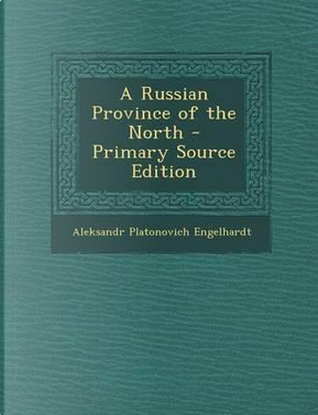 A Russian Province of the North - Primary Source Edition by Aleksandr Platonovich Engelhardt