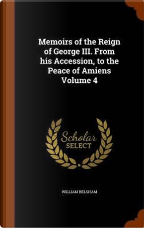 Memoirs of the Reign of George III. from His Accession, to the Peace of Amiens Volume 4 by William Belsham
