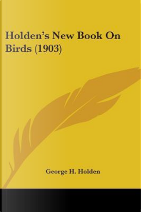 Holden's New Book On Birds by George H. Holden