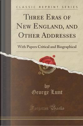 Three Eras of New England, and Other Addresses by George Lunt