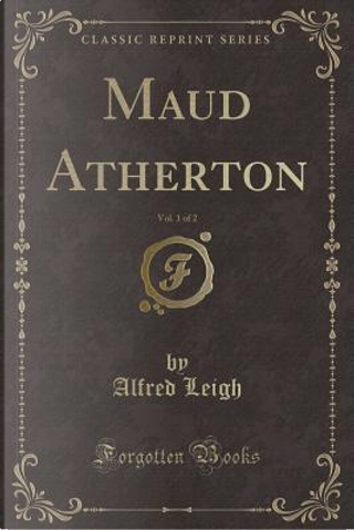 Maud Atherton, Vol. 1 of 2 (Classic Reprint) by Alfred Leigh