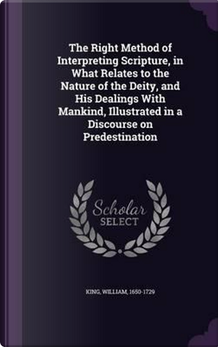 The Right Method of Interpreting Scripture, in What Relates to the Nature of the Deity, and His Dealings with Mankind, Illustrated in a Discourse on Predestination by William King