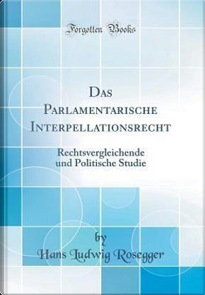 Das Parlamentarische Interpellationsrecht by Hans Ludwig Rosegger