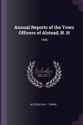 Annual Reports of the Town Officers of Alstead, N. H by Alstead Alstead