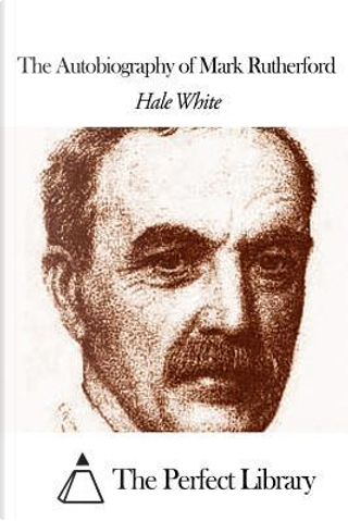 The Autobiography of Mark Rutherford by Hale White