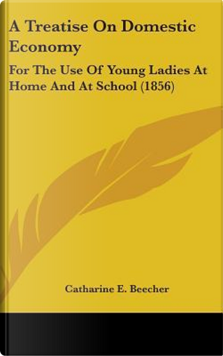 A Treatise On Domestic Economy by Catharine E. Beecher