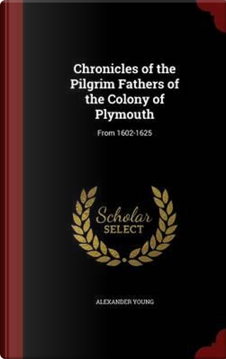 Chronicles of the Pilgrim Fathers of the Colony of Plymouth by Alexander Young