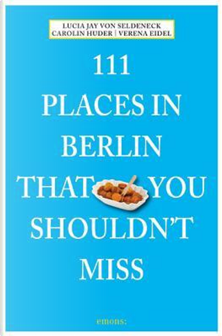 111 Places in Berlin that You Shouldn't Miss by Lucia Jay von Seldeneck