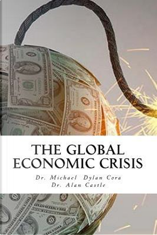 The Global Economic Crisis by Michael Dylan Cora