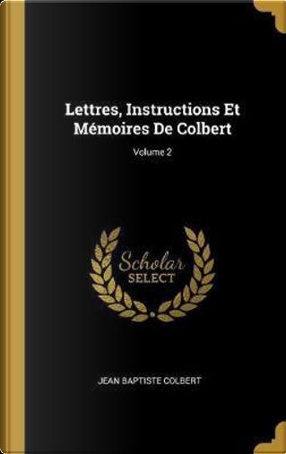 Lettres, Instructions Et Mémoires de Colbert; Volume 2 by Jean Baptiste Colbert