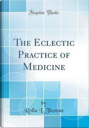 The Eclectic Practice of Medicine (Classic Reprint) by Rolla L. Thomas