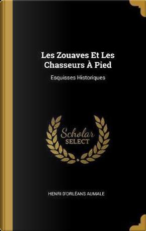 Les Zouaves Et Les Chasseurs À Pied by Henri D'Orleans Aumale