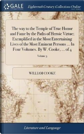 The Way to the Temple of True Honor and Fame by the Paths of Heroic Virtue; Exemplified in the Most Entertaining Lives of the Most Eminent Persons ... in Four Volumes. by W. Cooke, ... of 4; Volume 3 by William Cooke