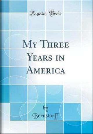 My Three Years in America (Classic Reprint) by Bernstorff Bernstorff