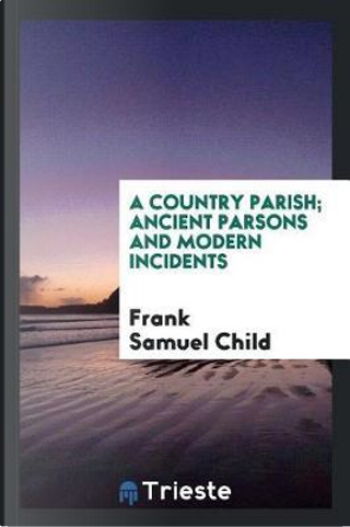 A country parish; Ancient parsons and modern incidents by Frank Samuel Child