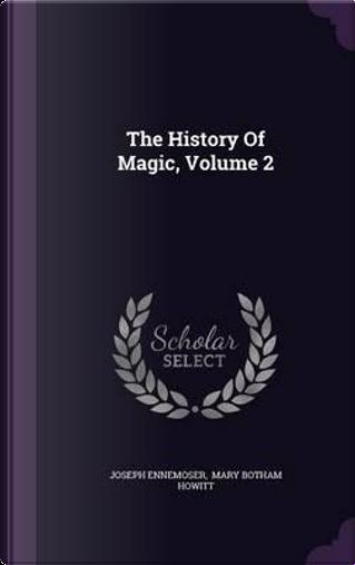 The History of Magic, Volume 2 by Joseph Ennemoser