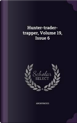 Hunter-Trader-Trapper, Volume 19, Issue 6 by ANONYMOUS