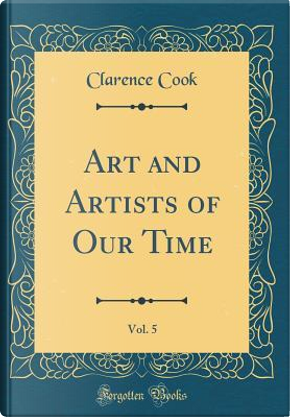 Art and Artists of Our Time, Vol. 5 (Classic Reprint) by Clarence Cook