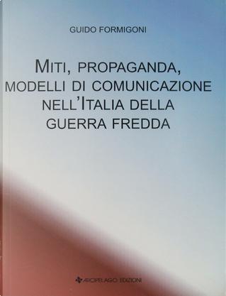 Miti, propaganda, modelli di comunicazione nell'Italia della guerra fredda by Guido Formigoni