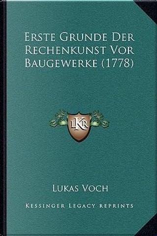 Erste Grunde Der Rechenkunst VOR Baugewerke (1778) Erste Grunde Der Rechenkunst VOR Baugewerke (1778) by Lukas Voch