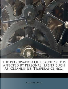 The Preservation of Health as It Is Affected by Personal Habits by Clement Dukes
