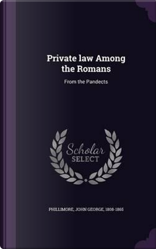 Private Law Among the Romans by John George Phillimore