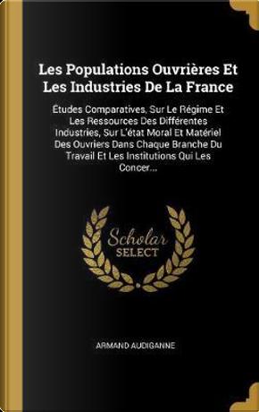 Les Populations Ouvrières Et Les Industries de la France by Armand Audiganne