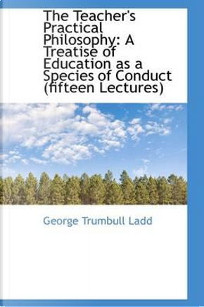 The Teacher's Practical Philosophy by George Trumbull Ladd
