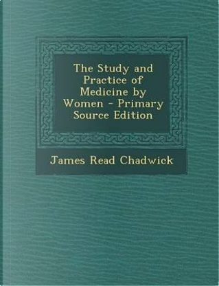 The Study and Practice of Medicine by Women - Primary Source Edition by James Read Chadwick