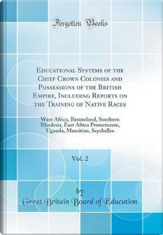 Educational Systems of the Chief Crown Colonies and Possessions of the British Empire, Including Reports on the Training of Native Races, Vol. 2 by Great Britain Board Of Education