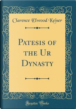 Patesis of the Ur Dynasty (Classic Reprint) by Clarence Elwood Keiser