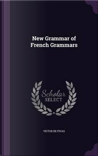 New Grammar of French Grammars by Victor De Fivas