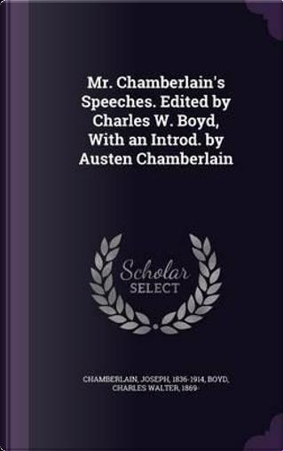 Mr. Chamberlain's Speeches. Edited by Charles W. Boyd, with an Introd. by Austen Chamberlain by Joseph Chamberlain