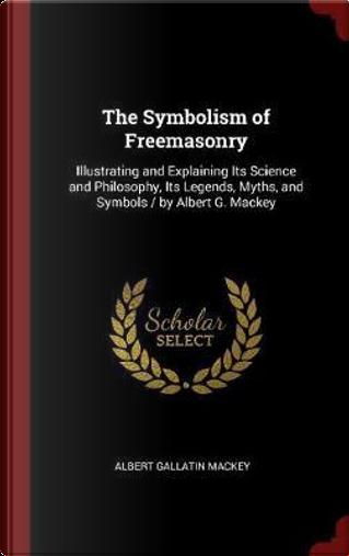 The Symbolism of Freemasonry by Albert Gallatin Mackey