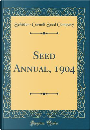 Seed Annual, 1904 (Classic Reprint) by Schisler-Corneli Seed Company